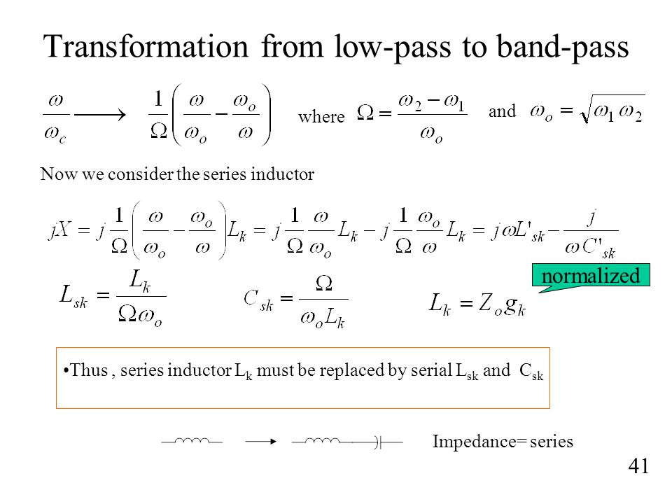Transformation from low-pass to band-pass 41 Thus, series inductor L k must be replaced by serial L sk and C sk where and Now we consider the series inductor Impedance= series normalized