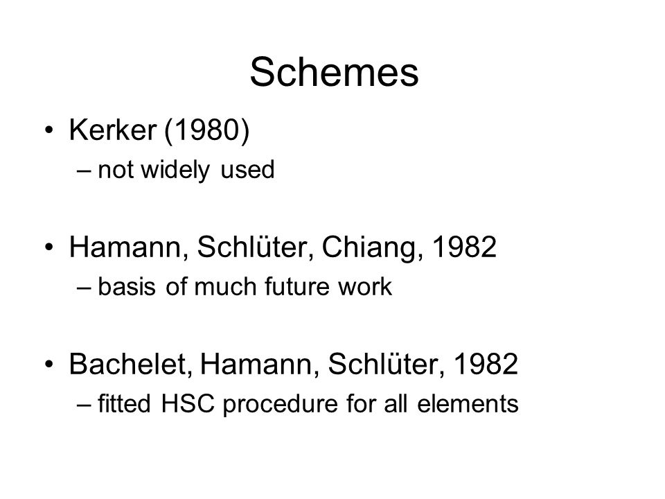 Schemes Kerker (1980) –not widely used Hamann, Schlüter, Chiang, 1982 –basis of much future work Bachelet, Hamann, Schlüter, 1982 –fitted HSC procedure for all elements