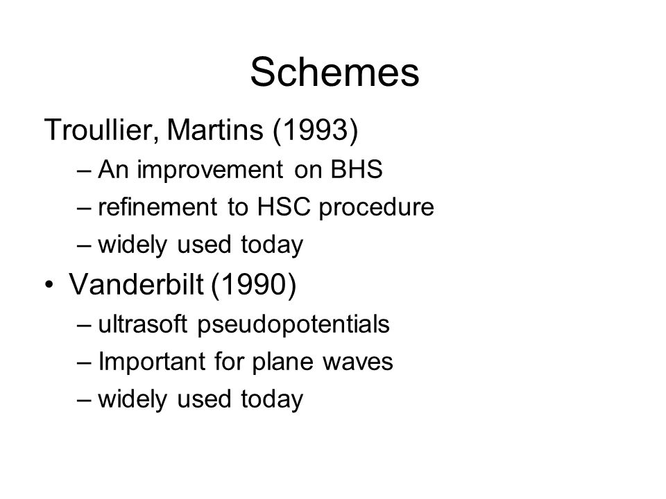 Schemes Troullier, Martins (1993) –An improvement on BHS –refinement to HSC procedure –widely used today Vanderbilt (1990) –ultrasoft pseudopotentials –Important for plane waves –widely used today