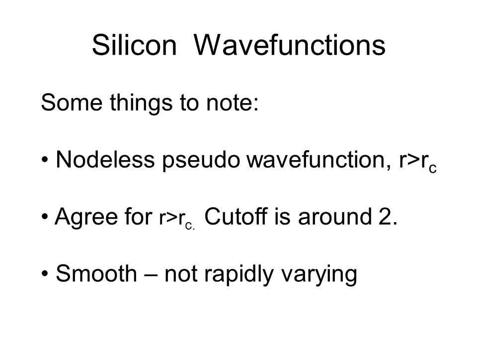 Silicon Wavefunctions Some things to note: Nodeless pseudo wavefunction, r>r c Agree for r>r c.