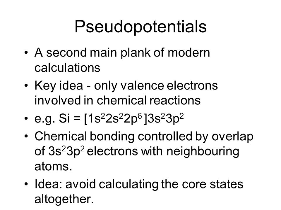 Pseudopotentials A second main plank of modern calculations Key idea - only valence electrons involved in chemical reactions e.g.