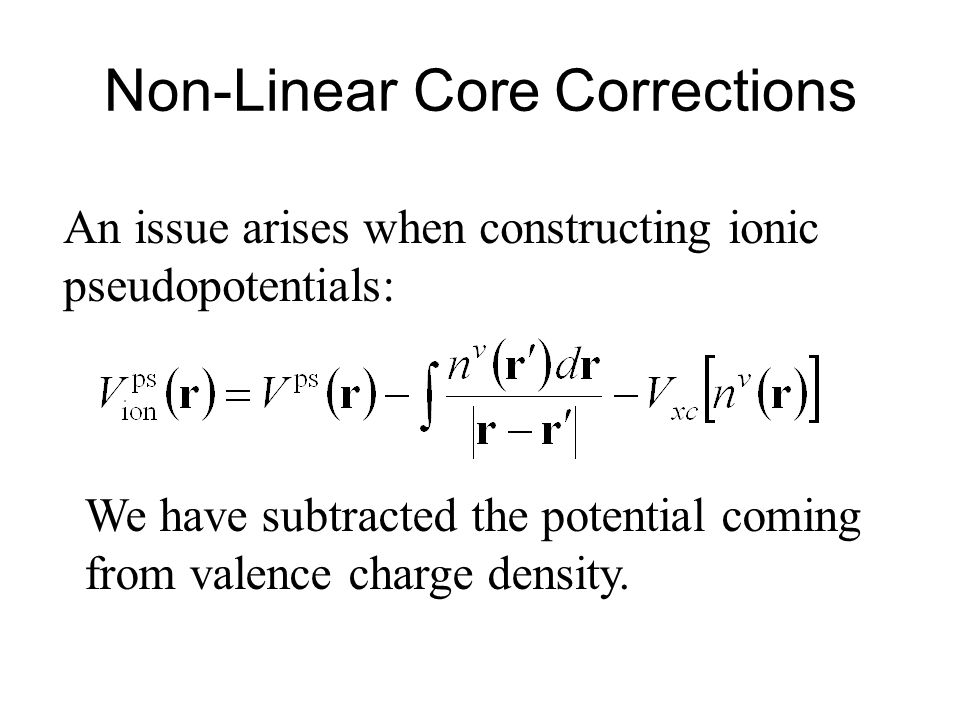 Non-Linear Core Corrections An issue arises when constructing ionic pseudopotentials: We have subtracted the potential coming from valence charge density.