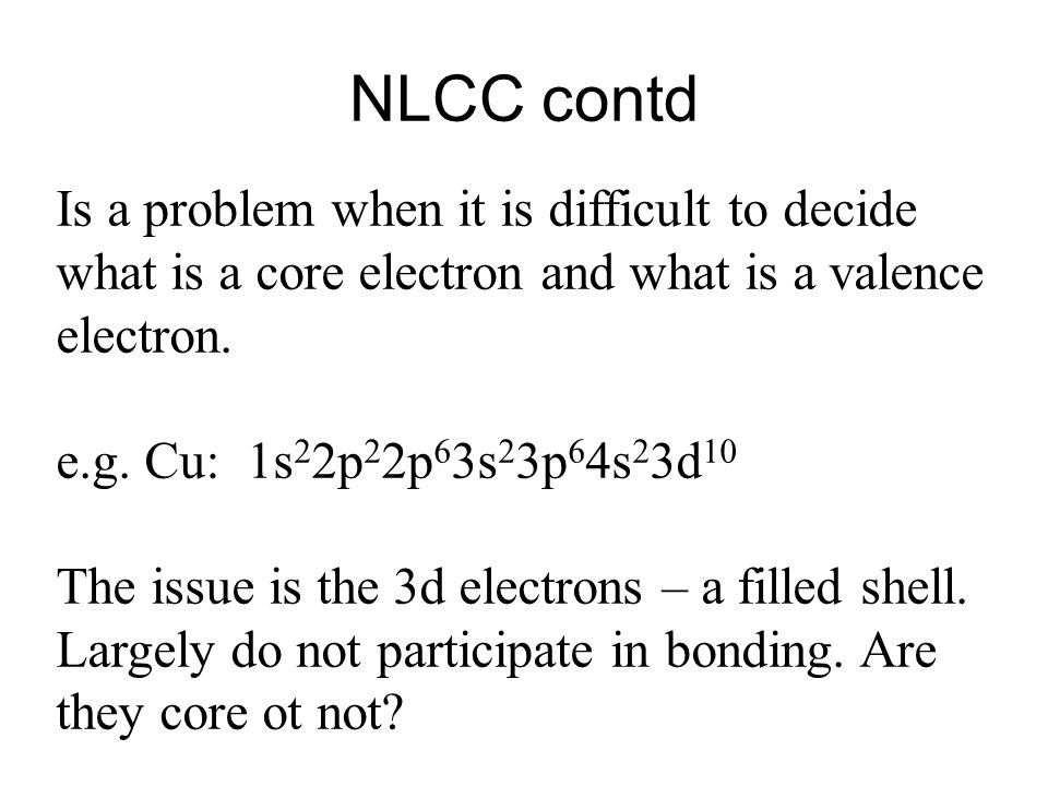 NLCC contd Is a problem when it is difficult to decide what is a core electron and what is a valence electron.