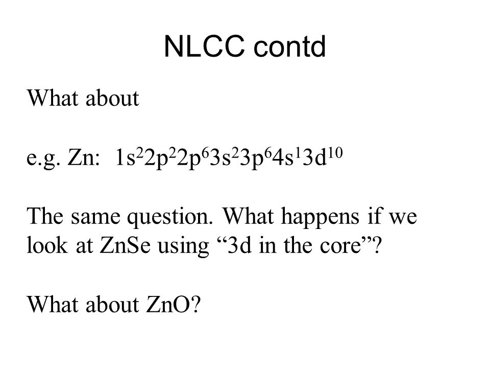 NLCC contd What about e.g. Zn: 1s 2 2p 2 2p 6 3s 2 3p 6 4s 1 3d 10 The same question.