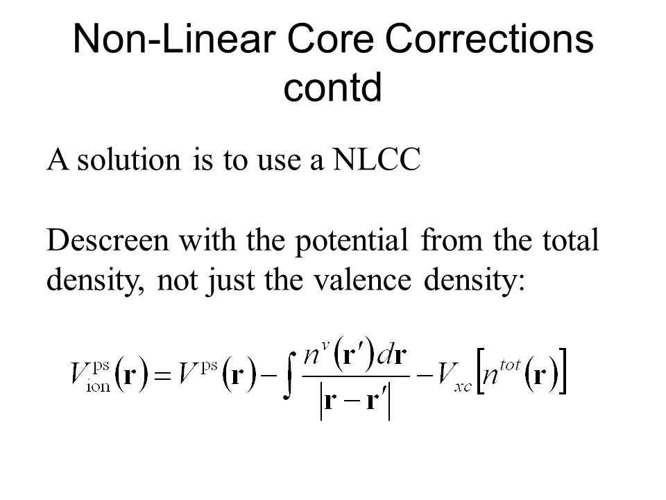 Non-Linear Core Corrections contd A solution is to use a NLCC Descreen with the potential from the total density, not just the valence density: