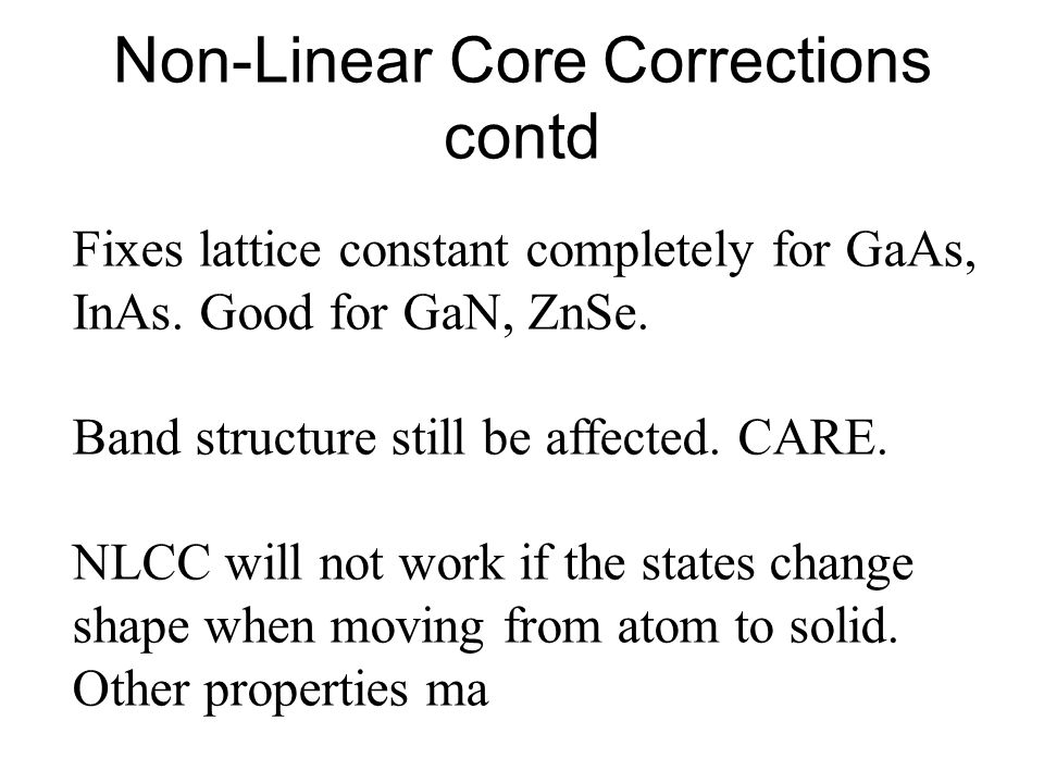 Non-Linear Core Corrections contd Fixes lattice constant completely for GaAs, InAs.