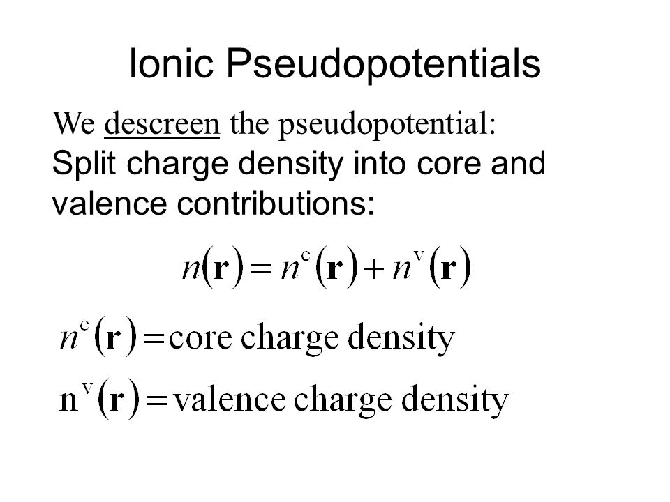 Ionic Pseudopotentials Then construct the transferrable ionic pseudopotential: We have subtracted the potential from the valence density.