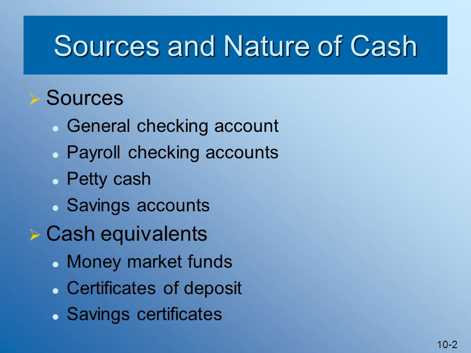 10-2 Sources and Nature of Cash  Sources General checking account Payroll checking accounts Petty cash Savings accounts  Cash equivalents Money market funds Certificates of deposit Savings certificates