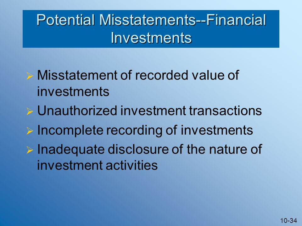 10-34 Potential Misstatements--Financial Investments  Misstatement of recorded value of investments  Unauthorized investment transactions  Incomplete recording of investments  Inadequate disclosure of the nature of investment activities
