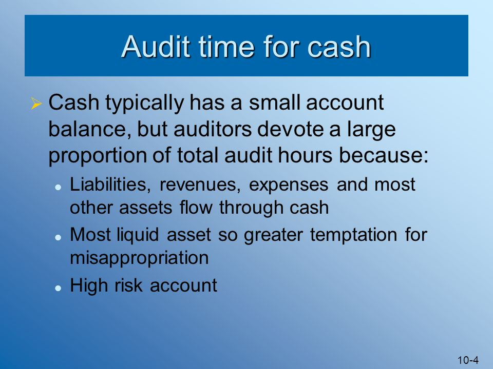 10-4 Audit time for cash  Cash typically has a small account balance, but auditors devote a large proportion of total audit hours because: Liabilities, revenues, expenses and most other assets flow through cash Most liquid asset so greater temptation for misappropriation High risk account