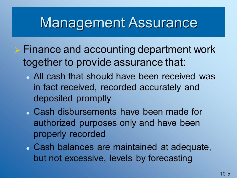 10-5 Management Assurance  Finance and accounting department work together to provide assurance that: All cash that should have been received was in fact received, recorded accurately and deposited promptly Cash disbursements have been made for authorized purposes only and have been properly recorded Cash balances are maintained at adequate, but not excessive, levels by forecasting