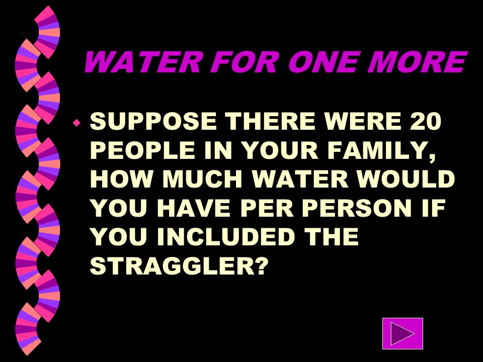 WATER FOR ONE MORE w SUPPOSE THERE WERE 10 PEOPLE IN YOUR FAMILY, HOW MUCH WATER WOULD YOU HAVE PER PERSON IF YOU INCLUDED THE STRAGGLER?