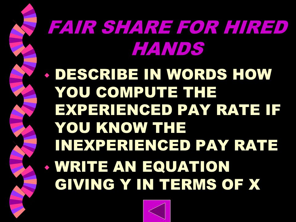 FAIR SHARE FOR HIRED HANDS w SUGGEST THREE POSSIBLE COMBINATIONS OF WEEKLY PAY RATES. w PLOT ALL THREE COMBINATIONS USING X FOR THE PAYRATE OF AN INEX