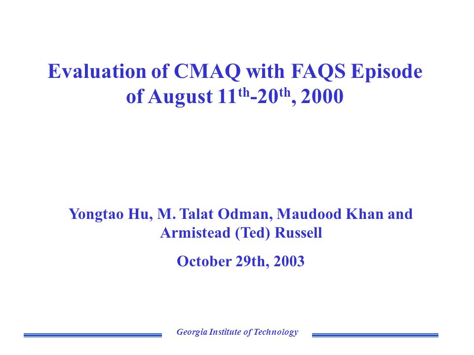 Georgia Institute of Technology Evaluation of CMAQ with FAQS Episode of August 11 th -20 th, 2000 Yongtao Hu, M.