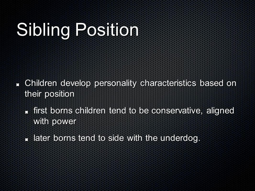 Sibling Position Children develop personality characteristics based on their position first borns children tend to be conservative, aligned with power later borns tend to side with the underdog.