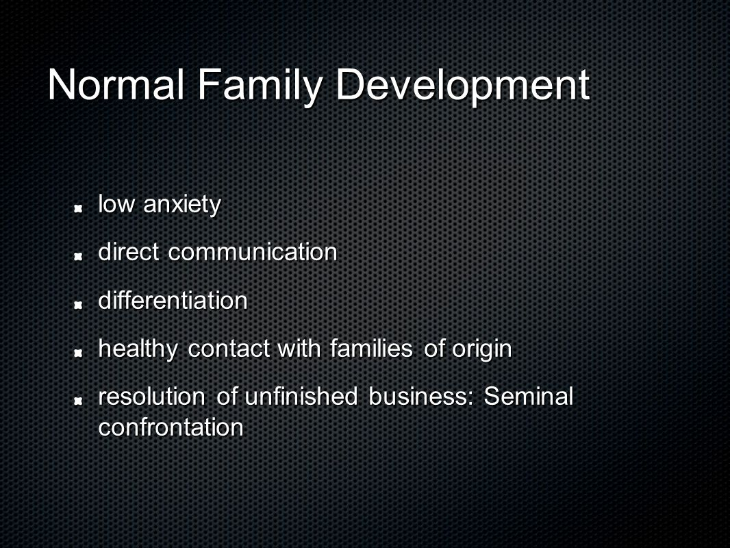 Normal Family Development low anxiety direct communication differentiation healthy contact with families of origin resolution of unfinished business: Seminal confrontation