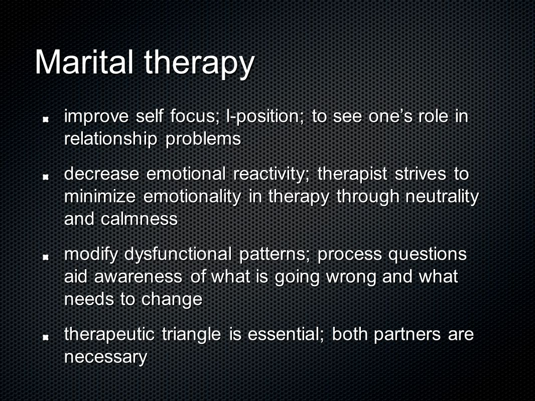Marital therapy improve self focus; I-position; to see one's role in relationship problems decrease emotional reactivity; therapist strives to minimize emotionality in therapy through neutrality and calmness modify dysfunctional patterns; process questions aid awareness of what is going wrong and what needs to change therapeutic triangle is essential; both partners are necessary