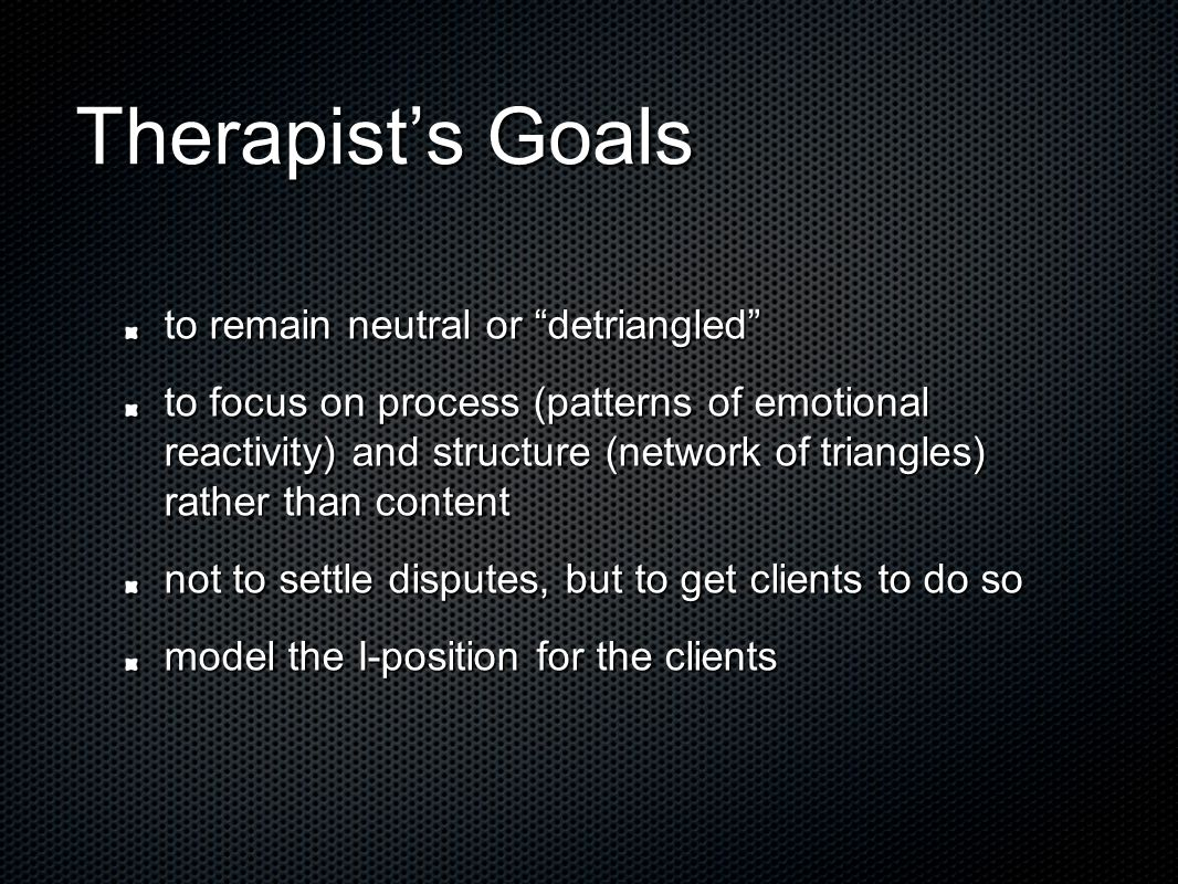 Therapist's Goals to remain neutral or detriangled to focus on process (patterns of emotional reactivity) and structure (network of triangles) rather than content not to settle disputes, but to get clients to do so model the I-position for the clients