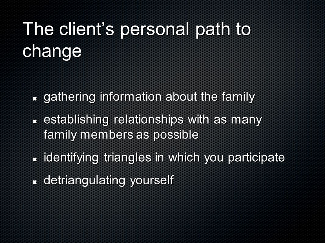 The client's personal path to change gathering information about the family establishing relationships with as many family members as possible identifying triangles in which you participate detriangulating yourself