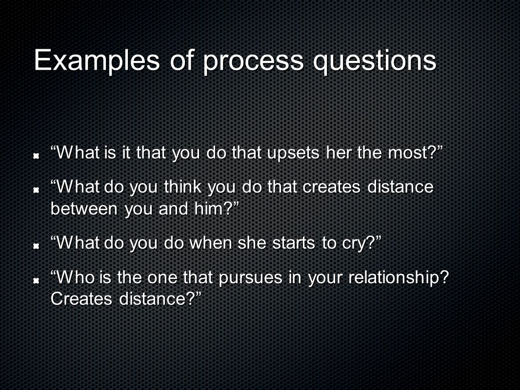 Examples of process questions What is it that you do that upsets her the most? What do you think you do that creates distance between you and him? What do you do when she starts to cry? Who is the one that pursues in your relationship.
