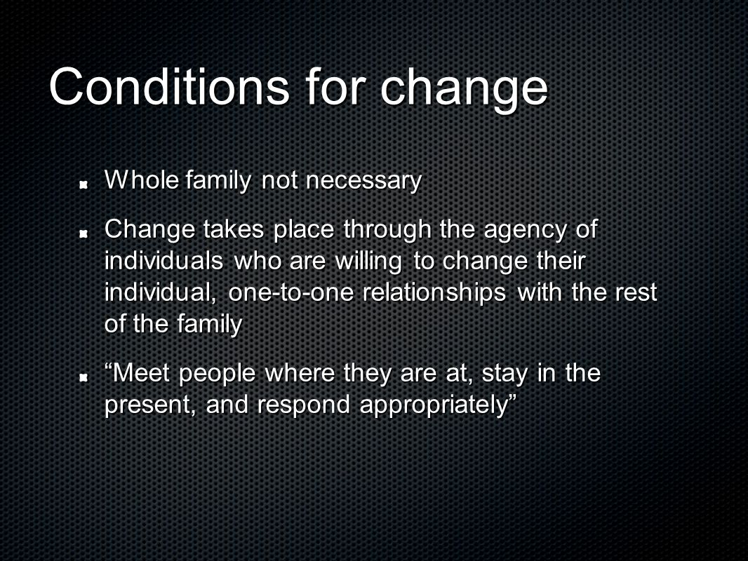 Conditions for change Whole family not necessary Change takes place through the agency of individuals who are willing to change their individual, one-to-one relationships with the rest of the family Meet people where they are at, stay in the present, and respond appropriately
