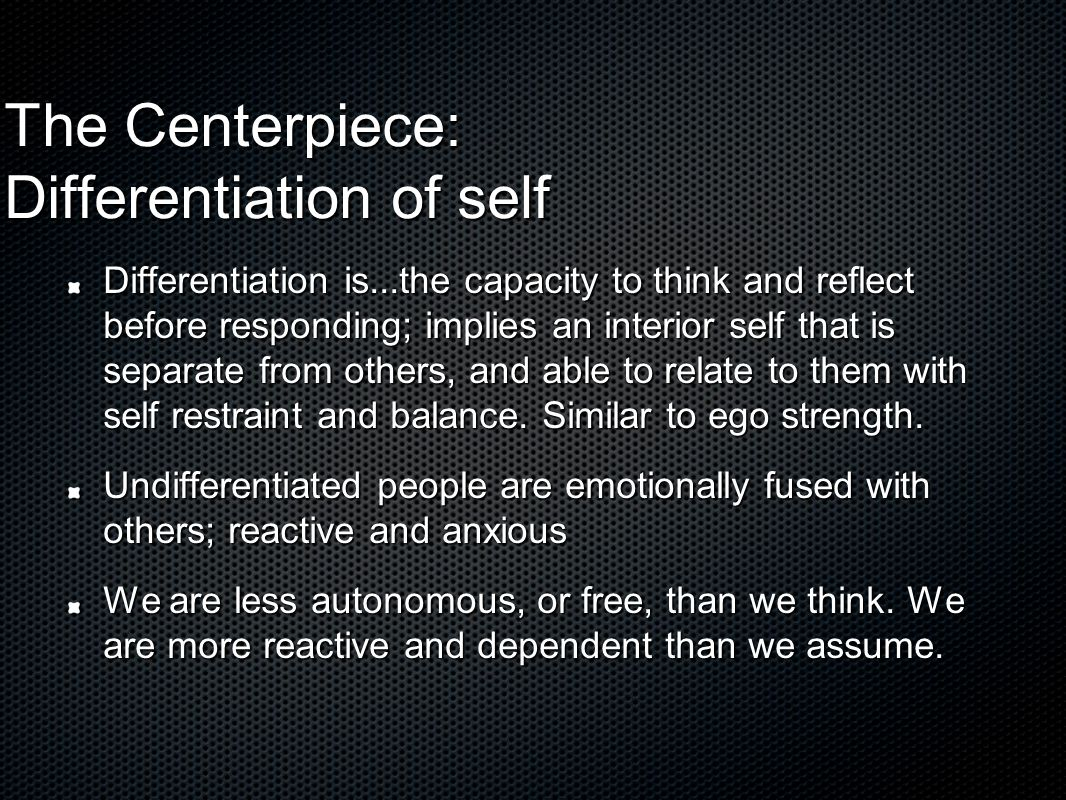 The Centerpiece: Differentiation of self Differentiation is...the capacity to think and reflect before responding; implies an interior self that is separate from others, and able to relate to them with self restraint and balance.