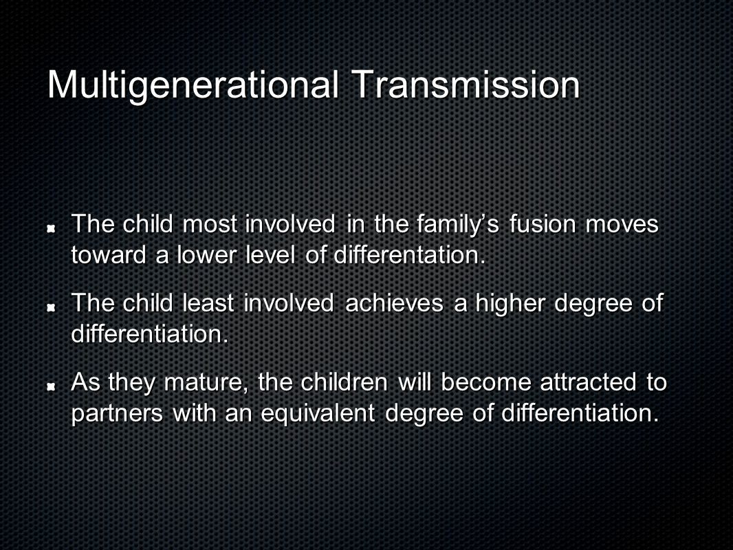 Multigenerational Transmission The child most involved in the family's fusion moves toward a lower level of differentation.
