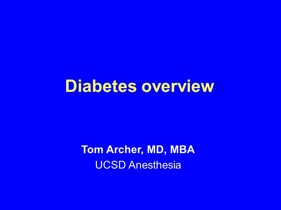 Diabetes overview Tom Archer, MD, MBA UCSD Anesthesia