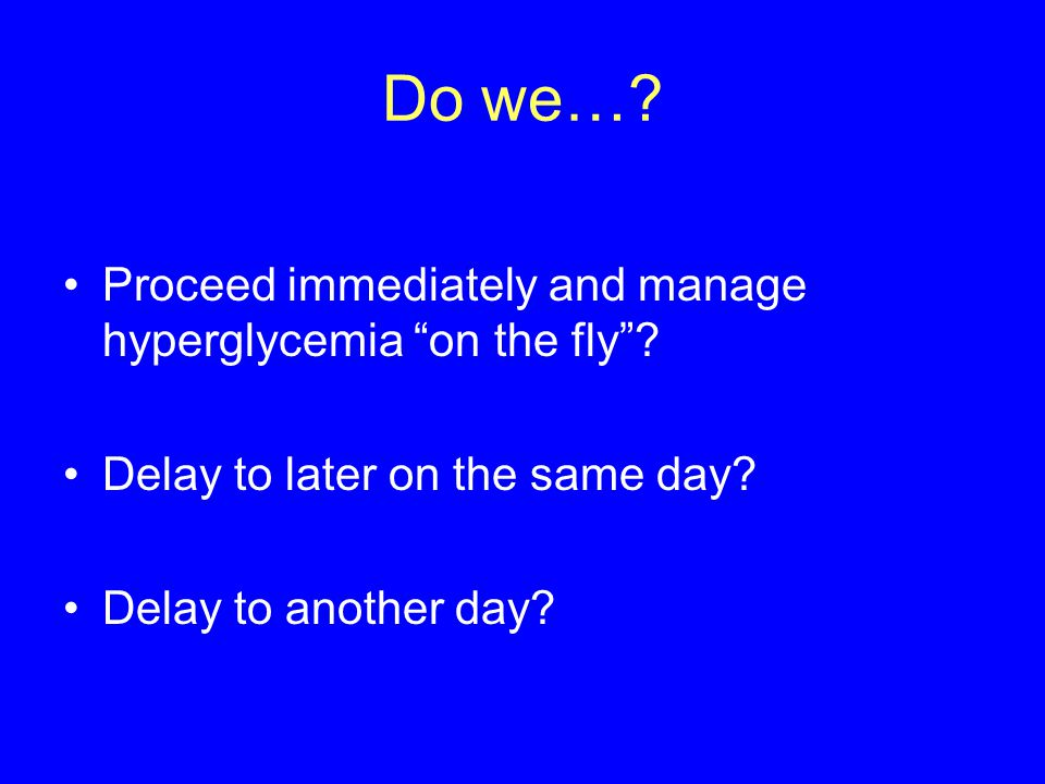 Do we…. Proceed immediately and manage hyperglycemia on the fly .
