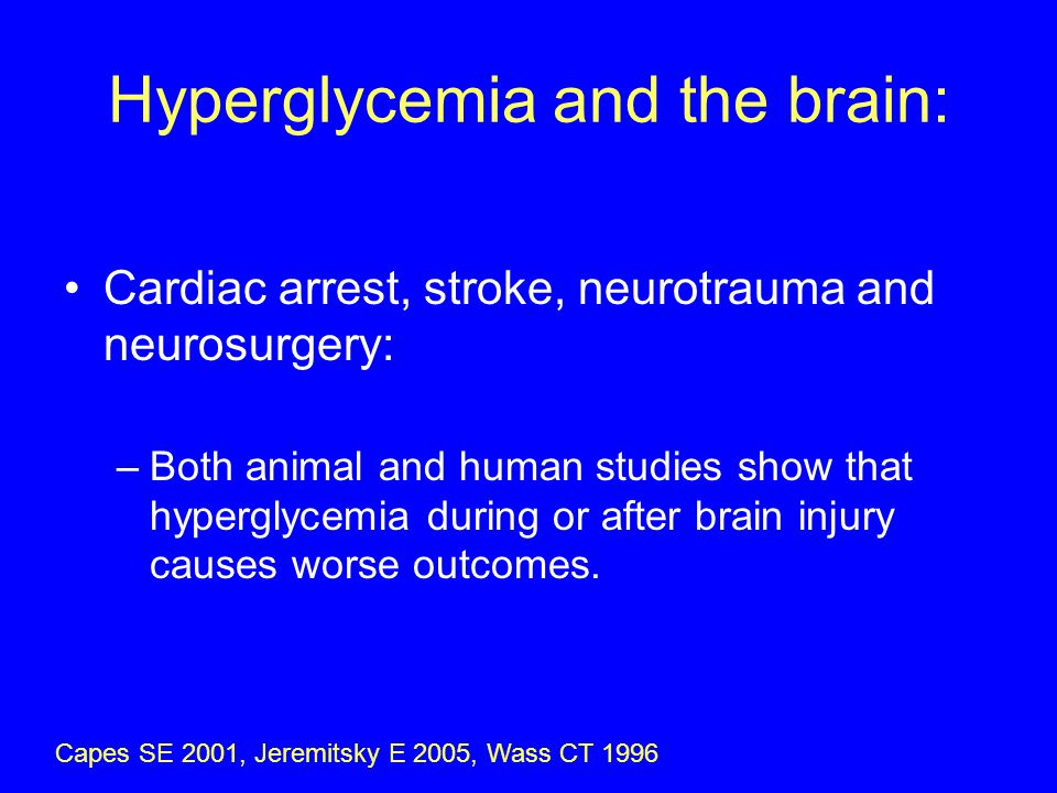 Hyperglycemia and the brain: Cardiac arrest, stroke, neurotrauma and neurosurgery: –Both animal and human studies show that hyperglycemia during or after brain injury causes worse outcomes.