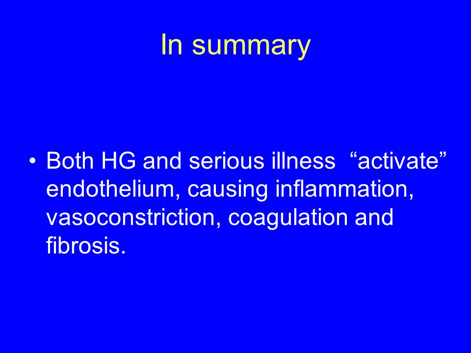 In summary Both HG and serious illness activate endothelium, causing inflammation, vasoconstriction, coagulation and fibrosis.