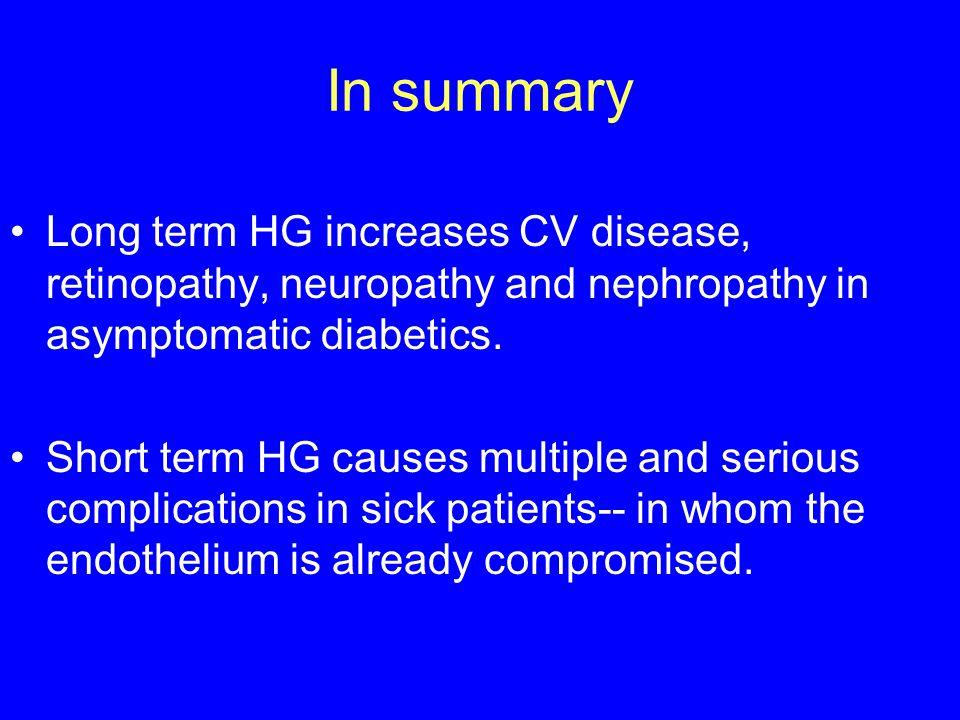 In summary Long term HG increases CV disease, retinopathy, neuropathy and nephropathy in asymptomatic diabetics.