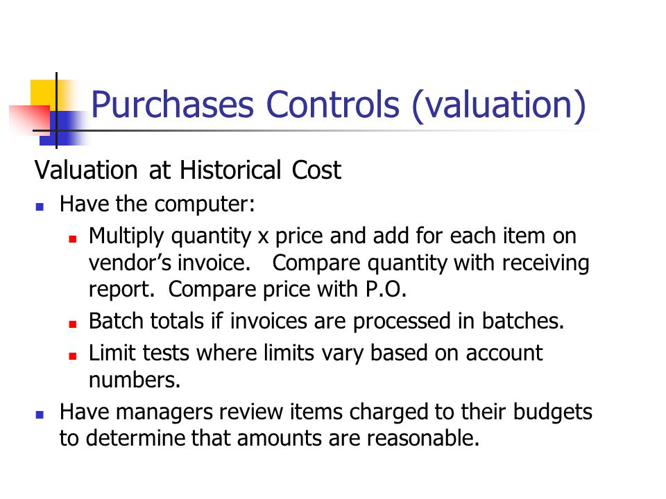 Purchases Controls (valuation) Valuation at Historical Cost Have the computer: Multiply quantity x price and add for each item on vendor's invoice. Co