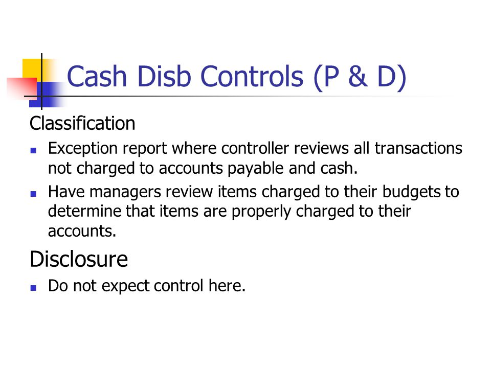 Cash Disb Controls (P & D) Classification Exception report where controller reviews all transactions not charged to accounts payable and cash. Have ma