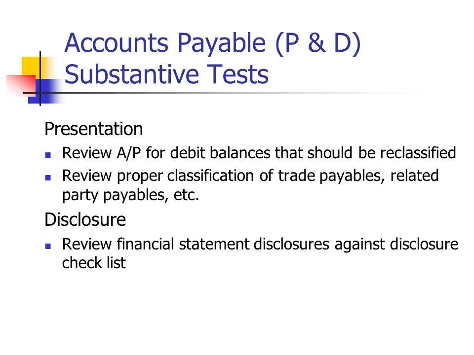 Accounts Payable (P & D) Substantive Tests Presentation Review A/P for debit balances that should be reclassified Review proper classification of trad