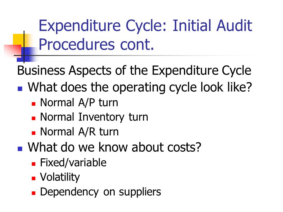 Expenditure Cycle: Initial Audit Procedures cont. Business Aspects of the Expenditure Cycle What does the operating cycle look like? Normal A/P turn N