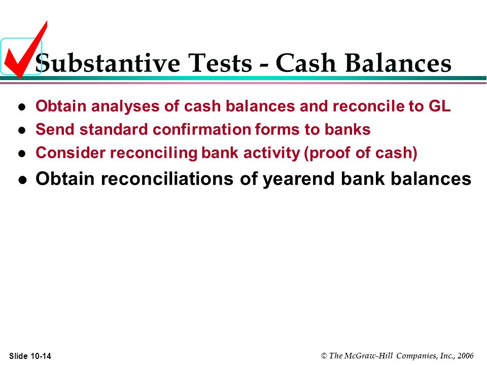 © The McGraw-Hill Companies, Inc., 2006 Slide Substantive Tests - Cash Balances l Obtain analyses of cash balances and reconcile to GL l Send standard confirmation forms to banks l Consider reconciling bank activity (proof of cash) l Obtain reconciliations of yearend bank balances