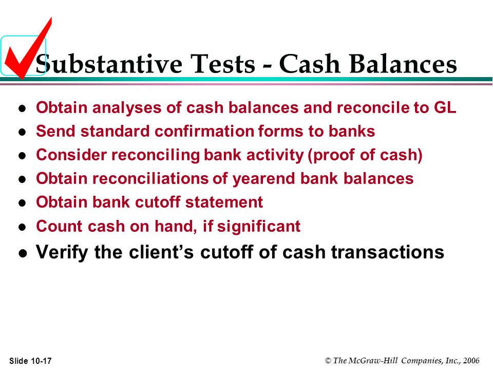 © The McGraw-Hill Companies, Inc., 2006 Slide Substantive Tests - Cash Balances l Obtain analyses of cash balances and reconcile to GL l Send standard confirmation forms to banks l Consider reconciling bank activity (proof of cash) l Obtain reconciliations of yearend bank balances l Obtain bank cutoff statement l Count cash on hand, if significant l Verify the client's cutoff of cash transactions