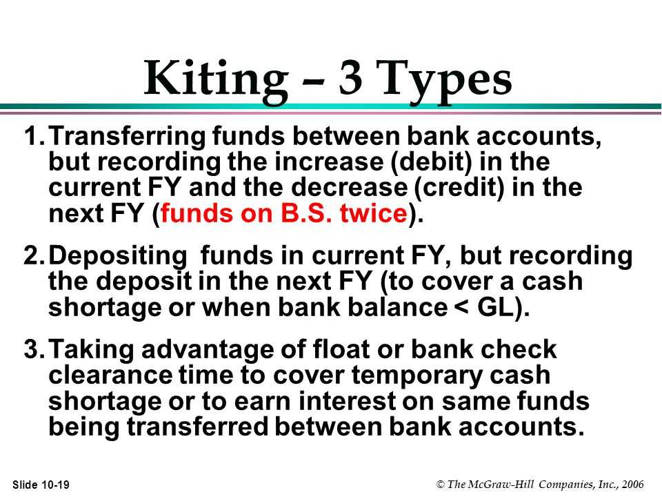 © The McGraw-Hill Companies, Inc., 2006 Slide Kiting – 3 Types 1.Transferring funds between bank accounts, but recording the increase (debit) in the current FY and the decrease (credit) in the next FY (funds on B.S.