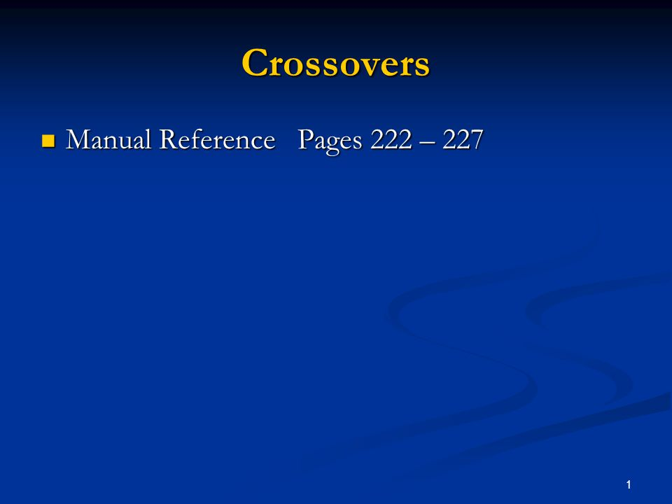 1 Crossovers Manual Reference Pages 222 – 227 Manual Reference Pages 222 – 227