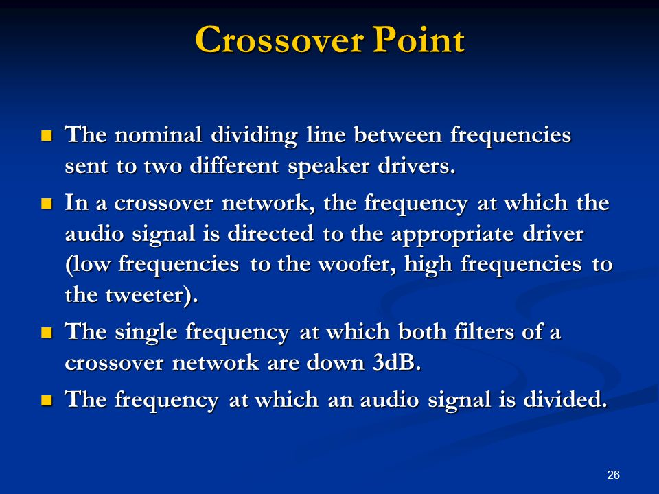 26 Crossover Point The nominal dividing line between frequencies sent to two different speaker drivers.