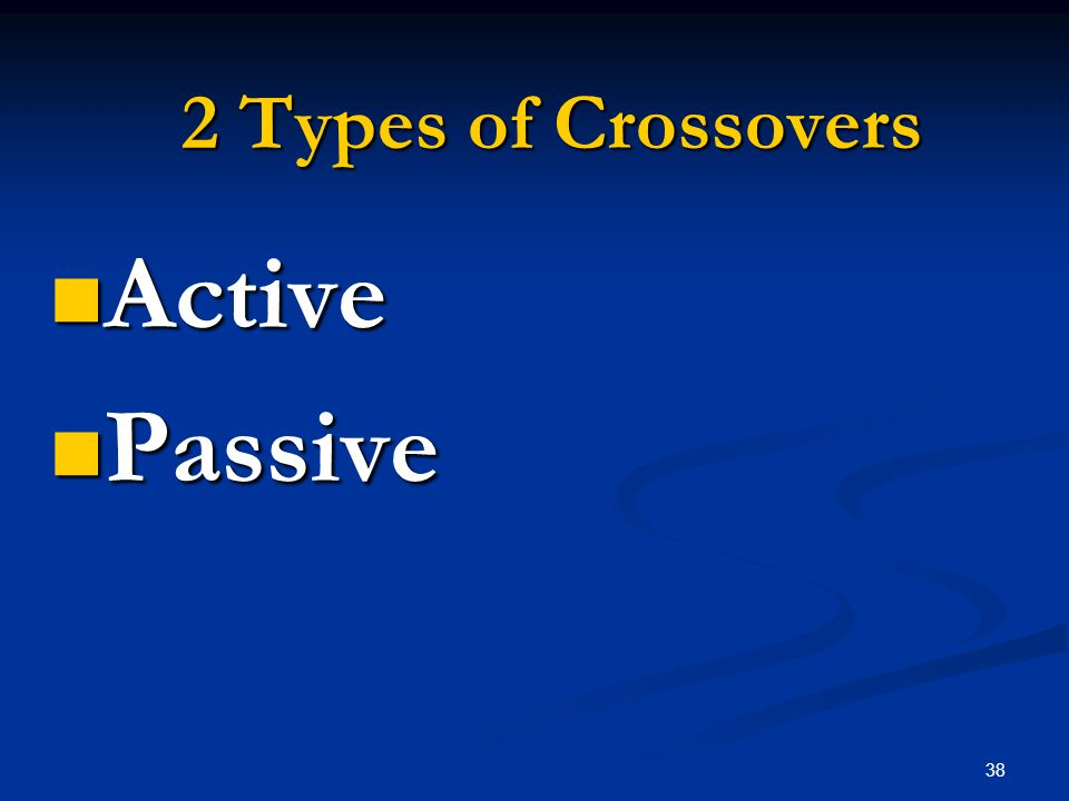 38 2 Types of Crossovers Active Active Passive Passive
