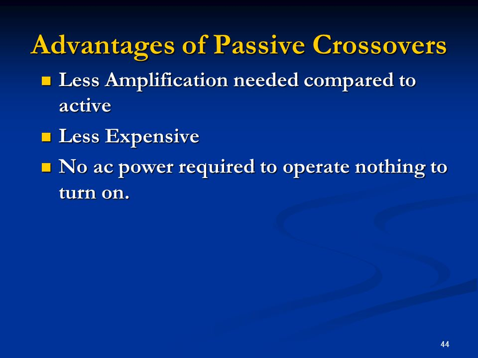44 Advantages of Passive Crossovers Less Amplification needed compared to active Less Amplification needed compared to active Less Expensive Less Expensive No ac power required to operate nothing to turn on.