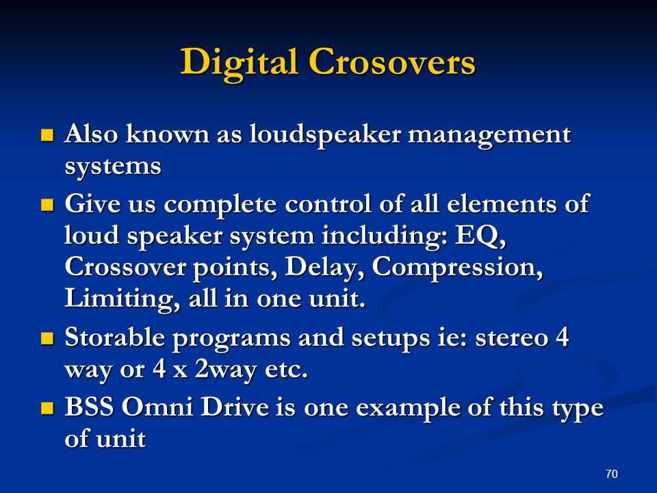 70 Digital Crosovers Also known as loudspeaker management systems Also known as loudspeaker management systems Give us complete control of all elements of loud speaker system including: EQ, Crossover points, Delay, Compression, Limiting, all in one unit.