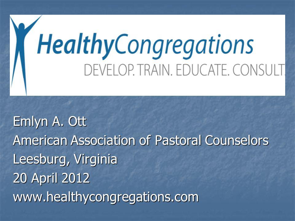 Emlyn A. Ott American Association of Pastoral Counselors Leesburg, Virginia 20 April 2012 www.healthycongregations.com