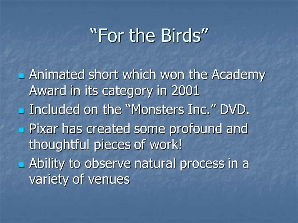 For the Birds Animated short which won the Academy Award in its category in 2001 Animated short which won the Academy Award in its category in 2001 Included on the Monsters Inc. DVD.