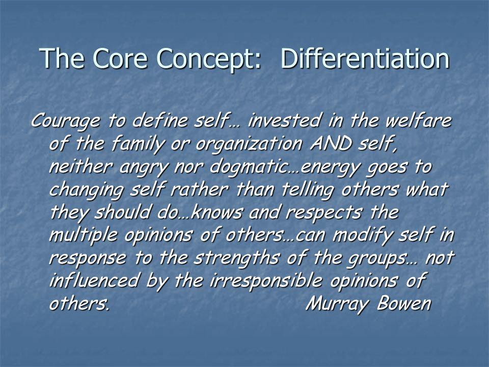 The Core Concept: Differentiation Courage to define self… invested in the welfare of the family or organization AND self, neither angry nor dogmatic…energy goes to changing self rather than telling others what they should do…knows and respects the multiple opinions of others…can modify self in response to the strengths of the groups… not influenced by the irresponsible opinions of others.