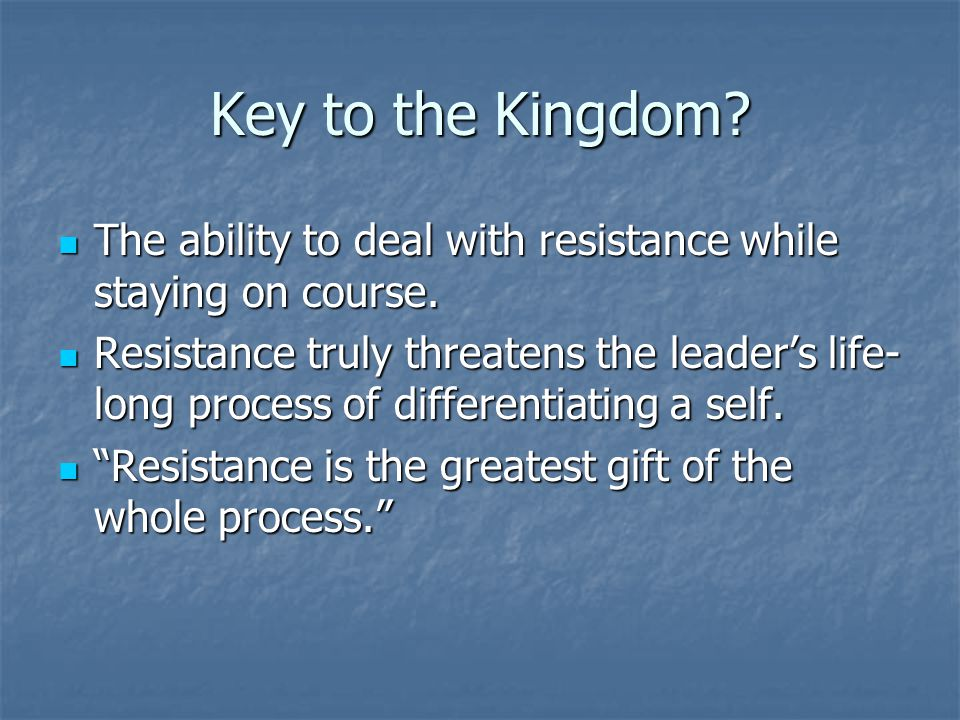 Key to the Kingdom. The ability to deal with resistance while staying on course.