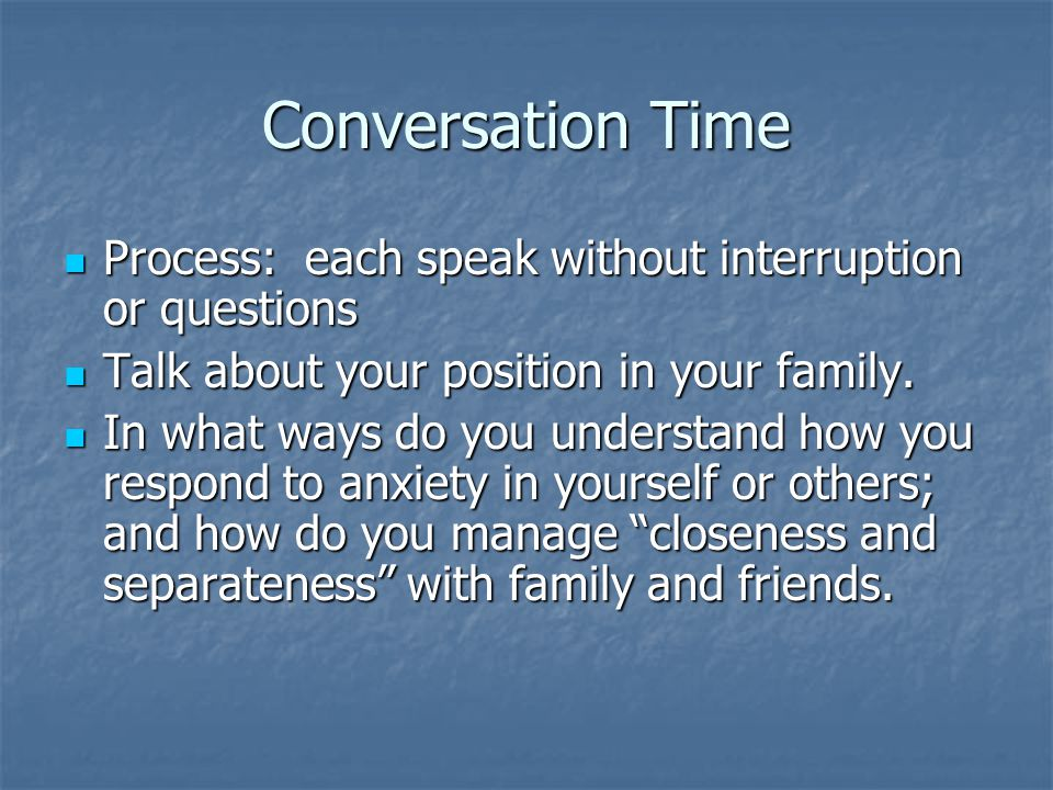 Conversation Time Process: each speak without interruption or questions Process: each speak without interruption or questions Talk about your position in your family.