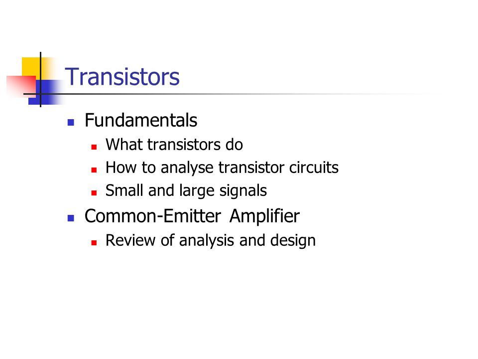 Transistors Fundamentals What transistors do How to analyse transistor circuits Small and large signals Common-Emitter Amplifier Review of analysis an